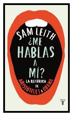 """¿Me hablas a mí?, la retórica de Aristóteles a Obama"" de Sam Leiht"